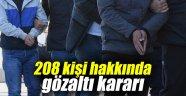 208 kişi hakkında gözaltı kararı