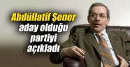Abdüllatif Şener aday olduğu partiyi açıkladı