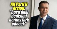 """AK Parti'li Arslan: """"Buca'daki değişimi herkes fark edecek"""""""