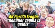 """AK Parti'li Eroğlu: """"Gönüller yapmaya geldik"""""""