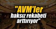 """""""AVM'ler haksız rekabeti arttırıyor"""""""