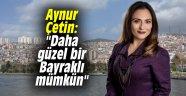 """Aynur Çetin: """"Daha güzel bir Bayraklı mümkün"""""""