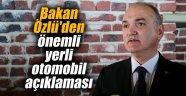 Bakan Özlü'den önemli yerli otomobil açıklaması