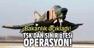 Bakanlık açıkladı! TSK'dan sınır ötesi operasyon!