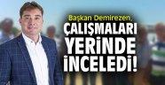 Başkan Demirezen, çalışmaları yerinde inceledi!