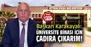 """Başkan Karakayalı: """"Üniversite için belediye binasını bile verir; çadıra çıkarım!"""""""
