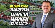 Başkan Soylu, 'Menderes'i İzmir'in merkezi yapacağız'