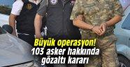 Büyük operasyon! 103 asker hakkında gözaltı kararı