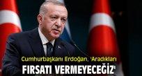 Cumhurbaşkanı Erdoğan,  'Aradıkları fırsatı vermeyeceğiz'