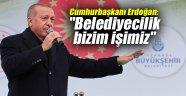 """Cumhurbaşkanı Erdoğan: """"Belediyecilik bizim işimiz"""""""
