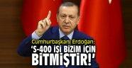 Cumhurbaşkanı Erdoğan: 'S-400 işi bizim için bitmiştir'
