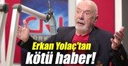 Erkan Yolaç'tan kötü haber!