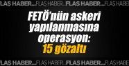 FETÖ'nün askeri yapılanmasına operasyon: 15 gözaltı