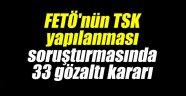 FETÖ'nün TSK yapılanması soruşturmasında 33 gözaltı kararı