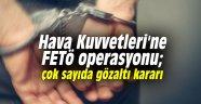 Hava Kuvvetleri'ne FETö operasyonu; çok sayıda gözaltı kararı