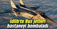 İdlib'te Rus jetleri hastaneyi bombaladı
