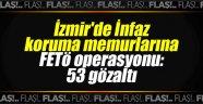 İzmir'de infaz koruma memurlarına FETÖ operasyonu: 53 gözaltı