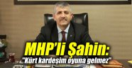 """MHP'li Şahin: """"Kürt kardeşim oyuna gelmez"""""""