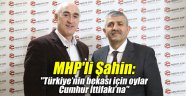 """MHP'li Şahin: """"Türkiye'nin bekası için oylar Cumhur İttifakı'na"""""""
