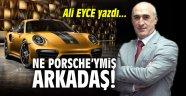 Ne Porsche'ymiş arkadaş!
