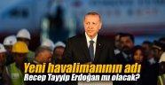 Yeni havalimanının adı Recep Tayyip Erdoğan mı olacak?