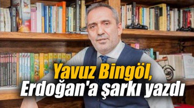 Yavuz Bingöl, Erdoğan'a şarkı yazdı